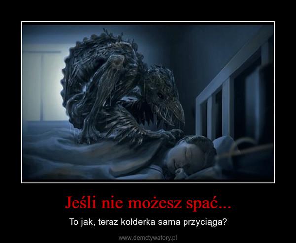 Jeśli nie możesz spać... – To jak, teraz kołderka sama przyciąga?