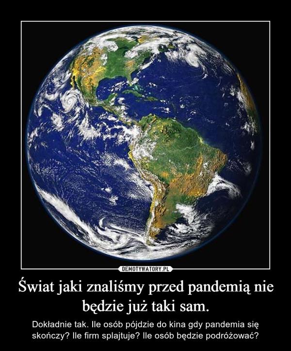 Świat jaki znaliśmy przed pandemią nie będzie już taki sam. – Dokładnie tak. Ile osób pójdzie do kina gdy pandemia się skończy? Ile firm splajtuje? Ile osób będzie podróżować?