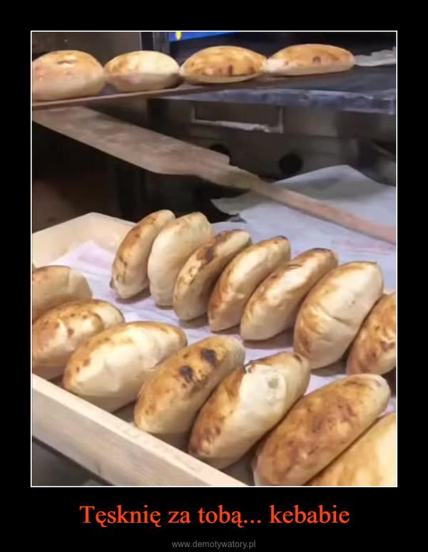 Tęsknię za tobą... kebabie –