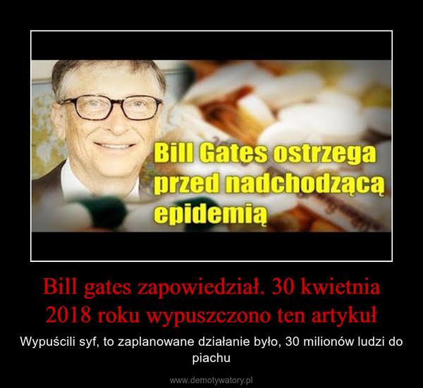 Bill gates zapowiedział. 30 kwietnia 2018 roku wypuszczono ten artykuł – Wypuścili syf, to zaplanowane działanie było, 30 milionów ludzi do piachu