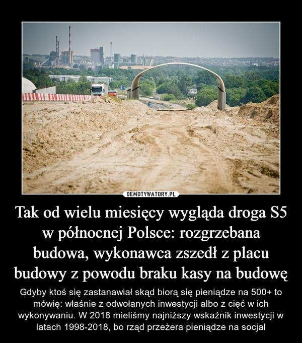 Tak od wielu miesięcy wygląda droga S5 w północnej Polsce: rozgrzebana budowa, wykonawca zszedł z placu budowy z powodu braku kasy na budowę – Gdyby ktoś się zastanawiał skąd biorą się pieniądze na 500+ to mówię: właśnie z odwołanych inwestycji albo z cięć w ich wykonywaniu. W 2018 mieliśmy najniższy wskaźnik inwestycji w latach 1998-2018, bo rząd przeżera pieniądze na socjal