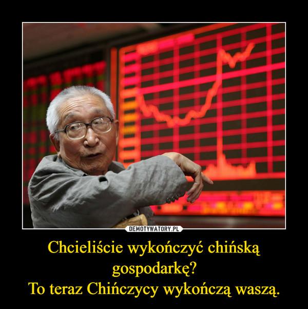 Chcieliście wykończyć chińską gospodarkę?To teraz Chińczycy wykończą waszą. –