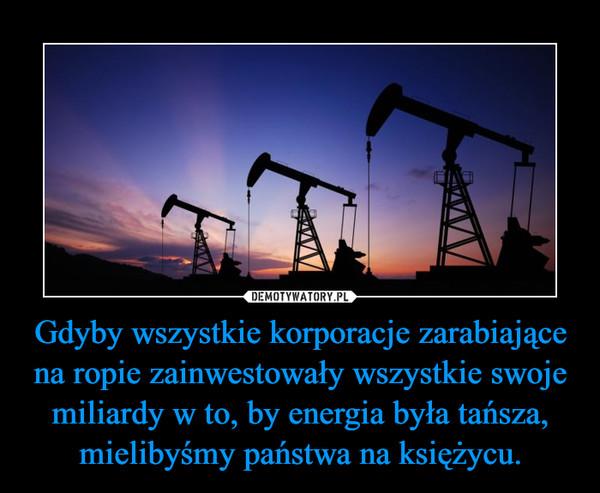 Gdyby wszystkie korporacje zarabiające na ropie zainwestowały wszystkie swoje miliardy w to, by energia była tańsza, mielibyśmy państwa na księżycu. –