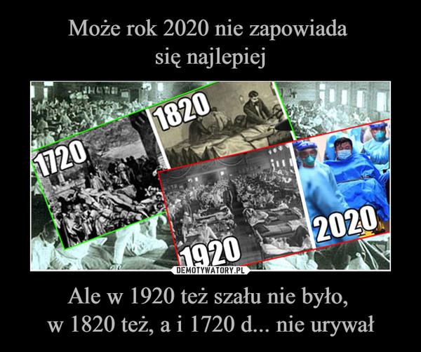Ale w 1920 też szału nie było, w 1820 też, a i 1720 d... nie urywał –