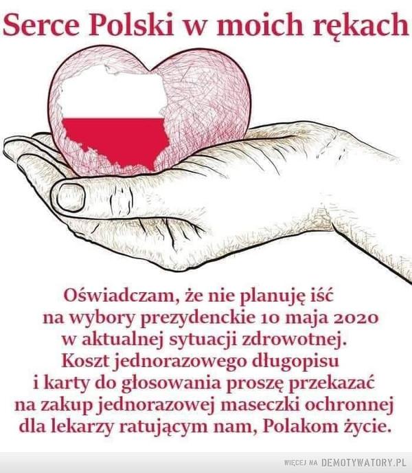 Rozsądek –  Serce Polski w moich rękachOświadczam, że nie planuję iśćna wybory prezydenckie 10 maja 2020w aktualnej sytuacji zdrowotnej.Koszt jednorazowego długopisui karty do glosowania proszę przekazaćna zakup jednorazowej maseczki ochronnejdla lekarzy ratującym nam, Polakom życie.