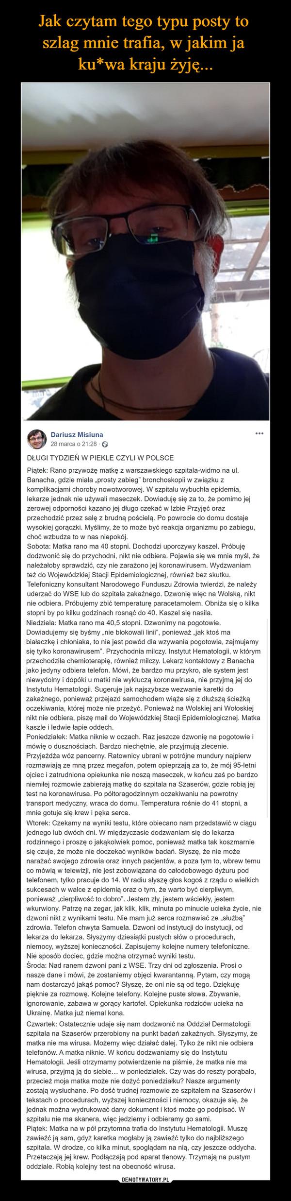 """–  Dariusz Misiuna28 marca o 21:28 · DŁUGI TYDZIEŃ W PIEKLE CZYLI W POLSCEPiątek: Rano przywożę matkę z warszawskiego szpitala-widmo na ul. Banacha, gdzie miała """"prosty zabieg"""" bronchoskopii w związku z komplikacjami choroby nowotworowej. W szpitalu wybuchła epidemia, lekarze jednak nie używali maseczek. Dowiaduję się za to, że pomimo jej zerowej odporności kazano jej długo czekać w Izbie Przyjęć oraz przechodzić przez salę z brudną pościelą. Po powrocie do domu dostaje wysokiej gorączki. Myślimy, że to może być reakcja organizmu po zabiegu, choć wzbudza to w nas niepokój.Sobota: Matka rano ma 40 stopni. Dochodzi uporczywy kaszel. Próbuję dodzwonić się do przychodni, nikt nie odbiera. Pojawia się we mnie myśl, że należałoby sprawdzić, czy nie zarażono jej koronawirusem. Wydzwaniam też do Wojewódzkiej Stacji Epidemiologicznej, również bez skutku. Telefoniczny konsultant Narodowego Funduszu Zdrowia twierdzi, że należy uderzać do WSE lub do szpitala zakaźnego. Dzwonię więc na Wolską, nikt nie odbiera. Próbujemy zbić temperaturę paracetamolem. Obniża się o kilka stopni by po kilku godzinach rosnąć do 40. Kaszel się nasila.Niedziela: Matka rano ma 40,5 stopni. Dzwonimy na pogotowie. Dowiadujemy się byśmy """"nie blokowali linii"""", ponieważ """"jak ktoś ma białaczkę i chłoniaka, to nie jest powód dla wzywania pogotowia, zajmujemy się tylko koronawirusem"""". Przychodnia milczy. Instytut Hematologii, w którym przechodziła chemioterapię, również milczy. Lekarz kontaktowy z Banacha jako jedyny odbiera telefon. Mówi, że bardzo mu przykro, ale system jest niewydolny i dopóki u matki nie wykluczą koronawirusa, nie przyjmą jej do Instytutu Hematologii. Sugeruje jak najszybsze wezwanie karetki do zakaźnego, ponieważ przejazd samochodem wiąże się z dłuższą ścieżką oczekiwania, której może nie przeżyć. Ponieważ na Wolskiej ani Wołoskiej nikt nie odbiera, piszę mail do Wojewódzkiej Stacji Epidemiologicznej. Matka kaszle i ledwie łapie oddech.Poniedziałek: Matka niknie w oczach. Raz jeszcze dz"""