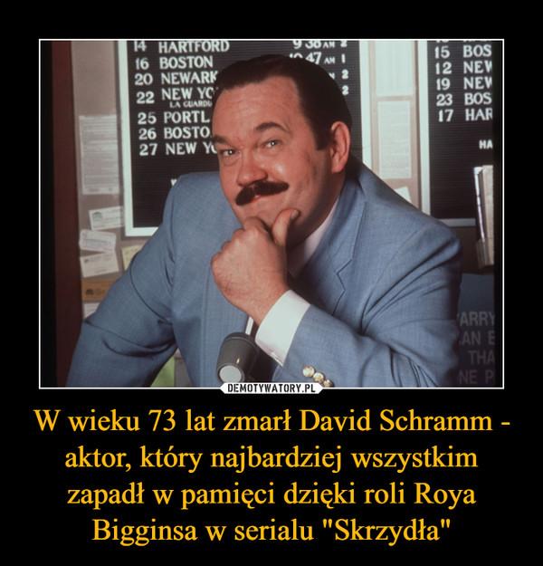 """W wieku 73 lat zmarł David Schramm - aktor, który najbardziej wszystkim zapadł w pamięci dzięki roli Roya Bigginsa w serialu """"Skrzydła"""" –"""