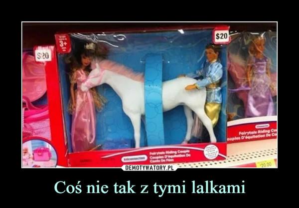 Coś nie tak z tymi lalkami –