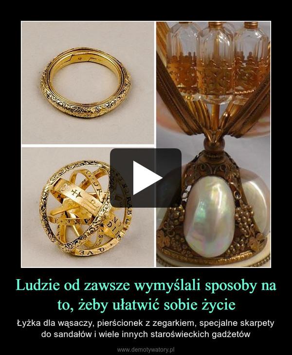 Ludzie od zawsze wymyślali sposoby na to, żeby ułatwić sobie życie – Łyżka dla wąsaczy, pierścionek z zegarkiem, specjalne skarpety do sandałów i wiele innych staroświeckich gadżetów