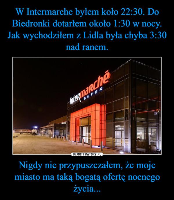 Nigdy nie przypuszczałem, że moje miasto ma taką bogatą ofertę nocnego życia... –