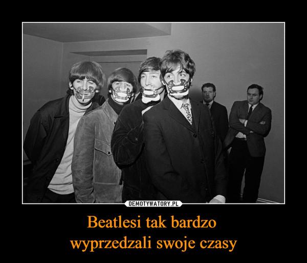 Beatlesi tak bardzo wyprzedzali swoje czasy –