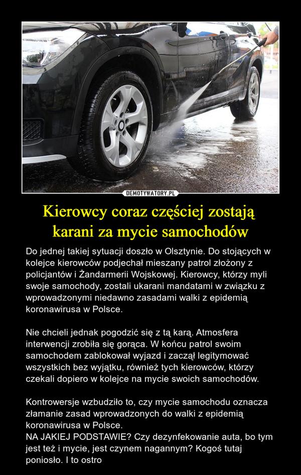 Kierowcy coraz częściej zostają karani za mycie samochodów – Do jednej takiej sytuacji doszło w Olsztynie. Do stojących w kolejce kierowców podjechał mieszany patrol złożony z policjantów i Żandarmerii Wojskowej. Kierowcy, którzy myli swoje samochody, zostali ukarani mandatami w związku z wprowadzonymi niedawno zasadami walki z epidemią koronawirusa w Polsce. Nie chcieli jednak pogodzić się z tą karą. Atmosfera interwencji zrobiła się gorąca. W końcu patrol swoim samochodem zablokował wyjazd i zaczął legitymować wszystkich bez wyjątku, również tych kierowców, którzy czekali dopiero w kolejce na mycie swoich samochodów.Kontrowersje wzbudziło to, czy mycie samochodu oznacza złamanie zasad wprowadzonych do walki z epidemią koronawirusa w Polsce.NA JAKIEJ PODSTAWIE? Czy dezynfekowanie auta, bo tym jest też i mycie, jest czynem nagannym? Kogoś tutaj poniosło. I to ostro