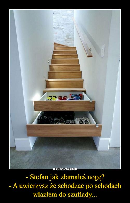 - Stefan jak złamałeś nogę? - A uwierzysz że schodząc po schodach wlazłem do szuflady...