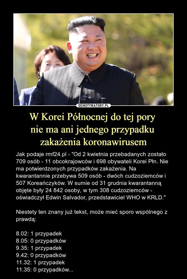 """W Korei Północnej do tej pory nie ma ani jednego przypadku zakażenia koronawirusem – Jak podaje rmf24.pl - """"Od 2 kwietnia przebadanych zostało 709 osób - 11 obcokrajowców i 698 obywateli Korei Płn. Nie ma potwierdzonych przypadków zakażenia. Na kwarantannie przebywa 509 osób - dwóch cudzoziemców i 507 Koreańczyków. W sumie od 31 grudnia kwarantanną objęte były 24 842 osoby, w tym 308 cudzoziemców - oświadczył Edwin Salvador, przedstawiciel WHO w KRLD.""""Niestety ten znany już tekst, może mieć sporo wspólnego z prawdą:8.02: 1 przypadek8.05: 0 przypadków9.35: 1 przypadek9.42: 0 przypadków11.32: 1 przypadek11.35: 0 przypadków..."""