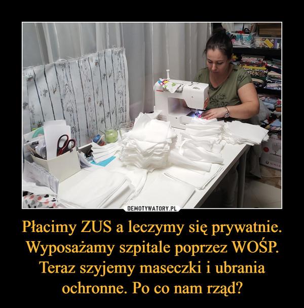 Płacimy ZUS a leczymy się prywatnie. Wyposażamy szpitale poprzez WOŚP. Teraz szyjemy maseczki i ubrania ochronne. Po co nam rząd? –
