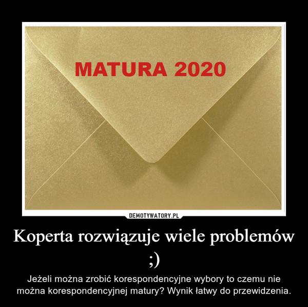 Koperta rozwiązuje wiele problemów ;) – Jeżeli można zrobić korespondencyjne wybory to czemu nie można korespondencyjnej matury? Wynik łatwy do przewidzenia.