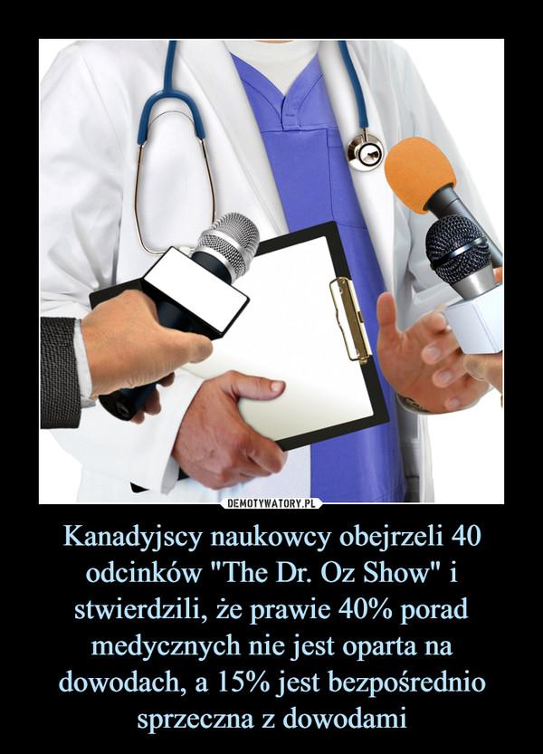 """Kanadyjscy naukowcy obejrzeli 40 odcinków """"The Dr. Oz Show"""" i stwierdzili, że prawie 40% porad medycznych nie jest oparta na dowodach, a 15% jest bezpośrednio sprzeczna z dowodami –"""