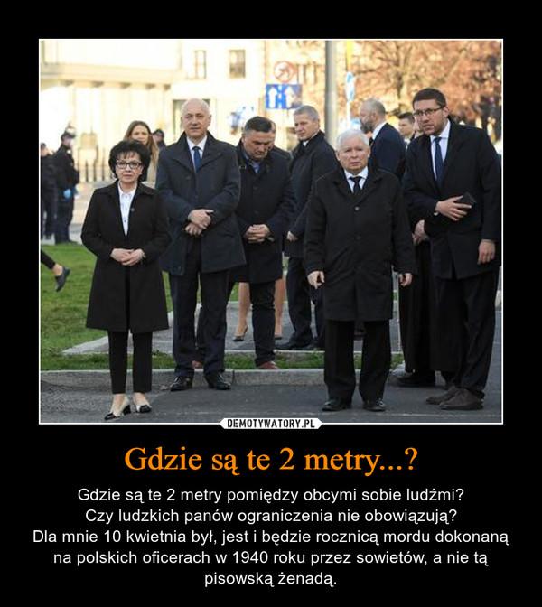 Gdzie są te 2 metry...? – Gdzie są te 2 metry pomiędzy obcymi sobie ludźmi?Czy ludzkich panów ograniczenia nie obowiązują?Dla mnie 10 kwietnia był, jest i będzie rocznicą mordu dokonaną na polskich oficerach w 1940 roku przez sowietów, a nie tą pisowską żenadą.