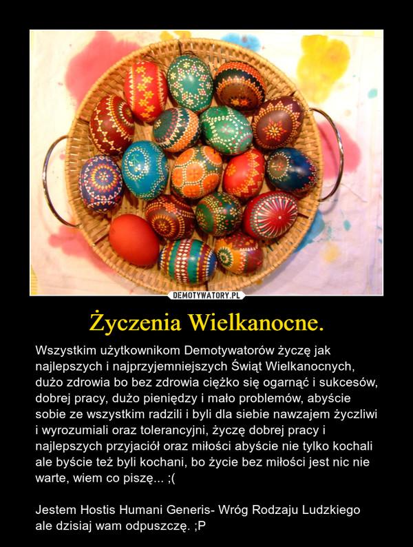 Życzenia Wielkanocne. – Wszystkim użytkownikom Demotywatorów życzę jak najlepszych i najprzyjemniejszych Świąt Wielkanocnych, dużo zdrowia bo bez zdrowia ciężko się ogarnąć i sukcesów, dobrej pracy, dużo pieniędzy i mało problemów, abyście sobie ze wszystkim radzili i byli dla siebie nawzajem życzliwi i wyrozumiali oraz tolerancyjni, życzę dobrej pracy i najlepszych przyjaciół oraz miłości abyście nie tylko kochali ale byście też byli kochani, bo życie bez miłości jest nic nie warte, wiem co piszę... ;(Jestem Hostis Humani Generis- Wróg Rodzaju Ludzkiego ale dzisiaj wam odpuszczę. ;P