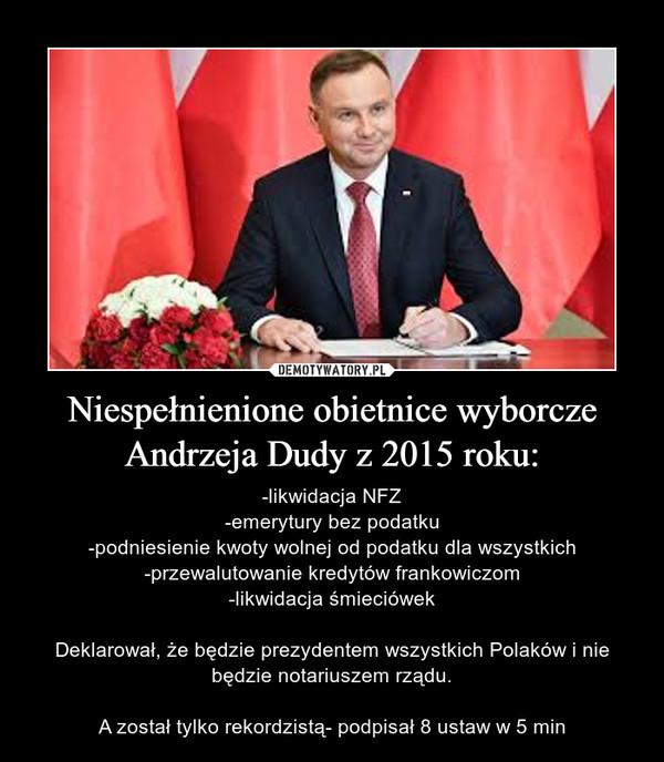 Niespełnienione obietnice wyborcze Andrzeja Dudy z 2015 roku: – -likwidacja NFZ-emerytury bez podatku-podniesienie kwoty wolnej od podatku dla wszystkich-przewalutowanie kredytów frankowiczom-likwidacja śmieciówekDeklarował, że będzie prezydentem wszystkich Polaków i nie będzie notariuszem rządu.A został tylko rekordzistą- podpisał 8 ustaw w 5 min