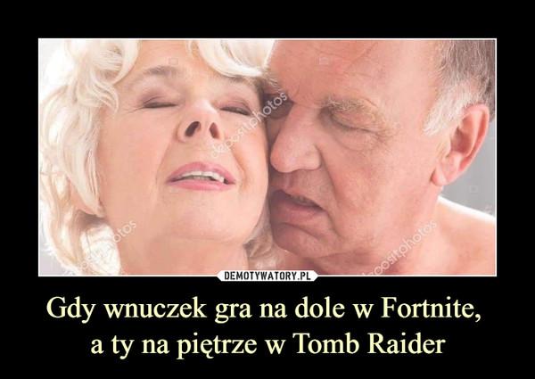 Gdy wnuczek gra na dole w Fortnite, a ty na piętrze w Tomb Raider –