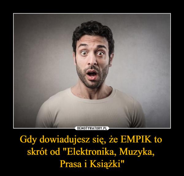 """Gdy dowiadujesz się, że EMPIK to skrót od """"Elektronika, Muzyka, Prasa i Książki"""" –"""
