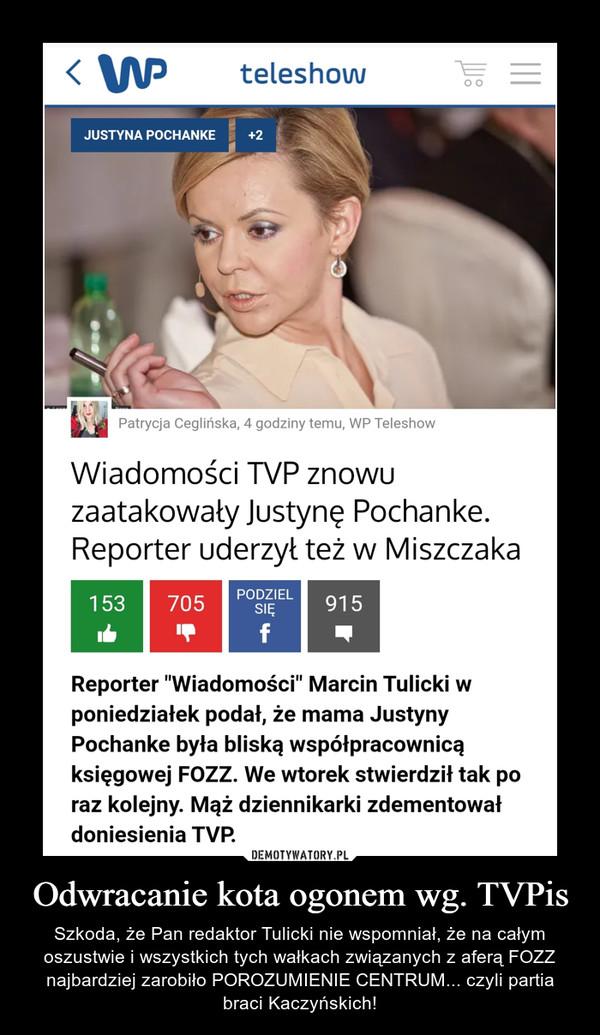 Odwracanie kota ogonem wg. TVPis – Szkoda, że Pan redaktor Tulicki nie wspomniał, że na całym oszustwie i wszystkich tych wałkach związanych z aferą FOZZ najbardziej zarobiło POROZUMIENIE CENTRUM... czyli partia braci Kaczyńskich!