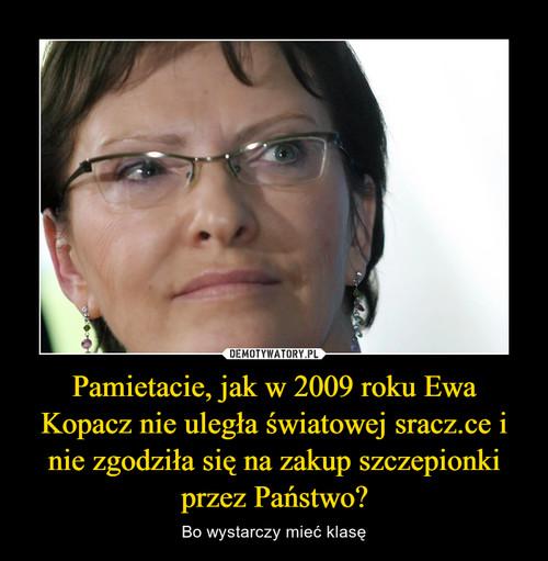 Pamietacie, jak w 2009 roku Ewa Kopacz nie uległa światowej sracz.ce i nie zgodziła się na zakup szczepionki przez Państwo?