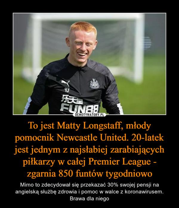 To jest Matty Longstaff, młody pomocnik Newcastle United. 20-latek jest jednym z najsłabiej zarabiających piłkarzy w całej Premier League - zgarnia 850 funtów tygodniowo – Mimo to zdecydował się przekazać 30% swojej pensji na angielską służbę zdrowia i pomoc w walce z koronawirusem. Brawa dla niego