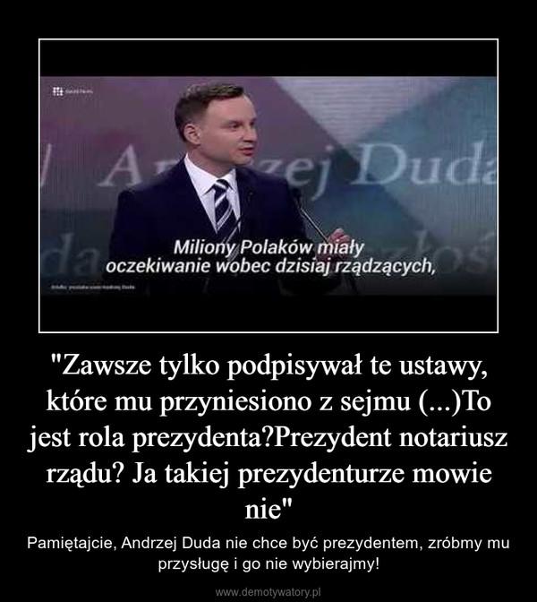 """""""Zawsze tylko podpisywał te ustawy, które mu przyniesiono z sejmu (...)To jest rola prezydenta?Prezydent notariusz rządu? Ja takiej prezydenturze mowie nie"""" – Pamiętajcie, Andrzej Duda nie chce być prezydentem, zróbmy mu przysługę i go nie wybierajmy!"""