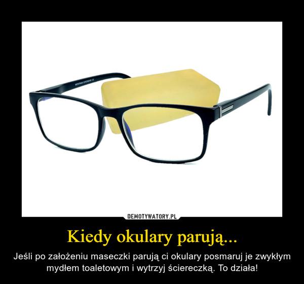 Kiedy okulary parują... – Jeśli po założeniu maseczki parują ci okulary posmaruj je zwykłym mydłem toaletowym i wytrzyj ściereczką. To działa!