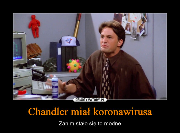 Chandler miał koronawirusa – Zanim stało się to modne