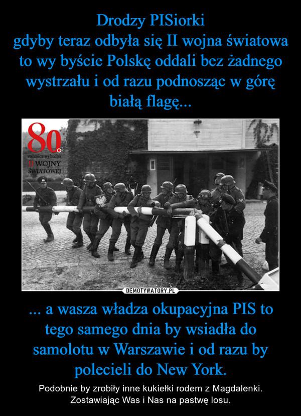 ... a wasza władza okupacyjna PIS to tego samego dnia by wsiadła do samolotu w Warszawie i od razu by polecieli do New York. – Podobnie by zrobiły inne kukiełki rodem z Magdalenki. Zostawiając Was i Nas na pastwę losu.