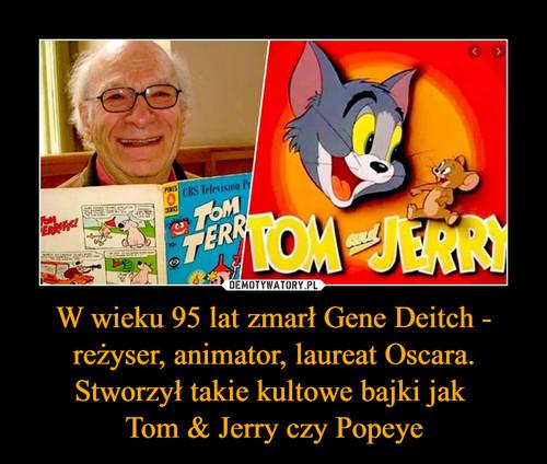 W wieku 95 lat zmarł Gene Deitch - reżyser, animator, laureat Oscara. Stworzył takie kultowe bajki jak  Tom & Jerry czy Popeye