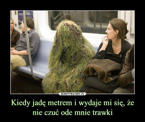 Kiedy jadę metrem i wydaje mi się, że nie czuć ode mnie trawki –