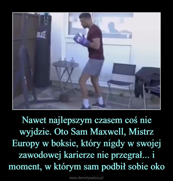 Nawet najlepszym czasem coś nie wyjdzie. Oto Sam Maxwell, Mistrz Europy w boksie, który nigdy w swojej zawodowej karierze nie przegrał... i moment, w którym sam podbił sobie oko –