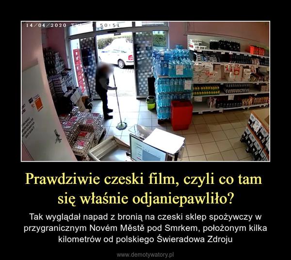 Prawdziwie czeski film, czyli co tam się właśnie odjaniepawliło? – Tak wyglądał napad z bronią na czeski sklep spożywczy w przygranicznym Novém Městě pod Smrkem, położonym kilka kilometrów od polskiego Świeradowa Zdroju