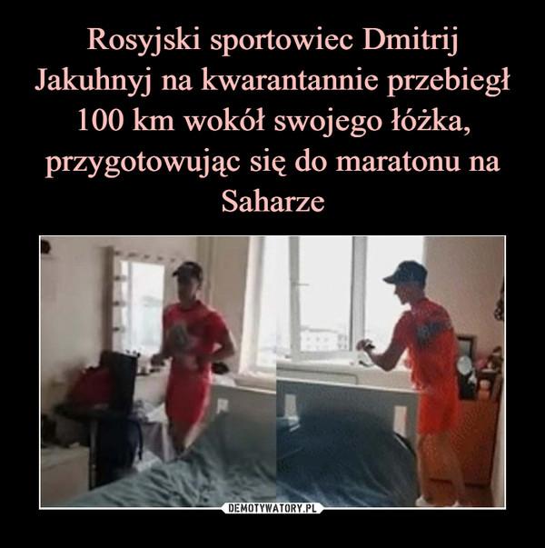 –  Rosyjski sportowiec Dmitrij Jakuhnyj na kwarantannie przebiegł 100 km wokół swojego łóżka, przygotowując się do maratonu na Saharze