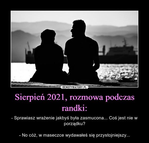 Sierpień 2021, rozmowa podczas randki: – - Sprawiasz wrażenie jakbyś była zasmucona... Coś jest nie w porządku?- No cóż, w maseczce wydawałeś się przystojniejszy...