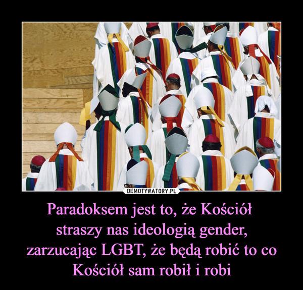 Paradoksem jest to, że Kościół straszy nas ideologią gender,zarzucając LGBT, że będą robić to co Kościół sam robił i robi –