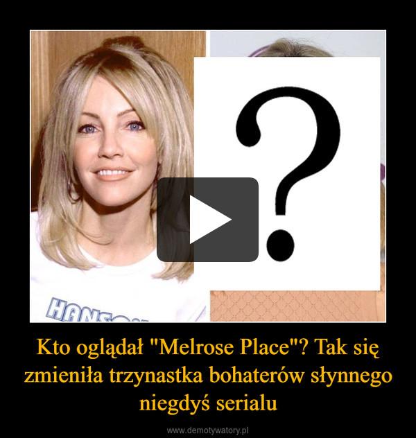 """Kto oglądał """"Melrose Place""""? Tak się zmieniła trzynastka bohaterów słynnego niegdyś serialu –"""