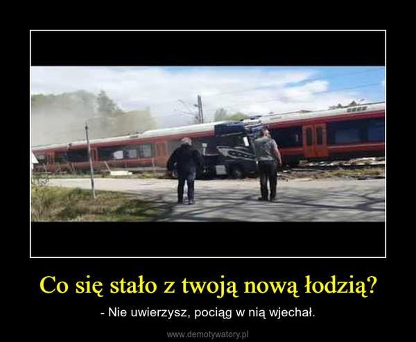 Co się stało z twoją nową łodzią? – - Nie uwierzysz, pociąg w nią wjechał.