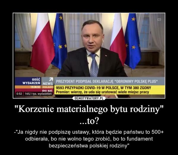 """""""Korzenie materialnego bytu rodziny"""" ...to? – -""""Ja nigdy nie podpiszę ustawy, która będzie państwu to 500+ odbierała, bo nie wolno tego zrobić, bo to fundament bezpieczeństwa polskiej rodziny"""""""