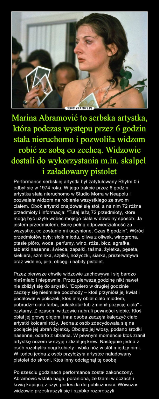 Marina Abramović to serbska artystka, która podczas występu przez 6 godzin stała nieruchomo i pozwoliła widzom robić ze sobą co zechcą. Widzowie dostali do wykorzystania m.in. skalpel  i załadowany pistolet