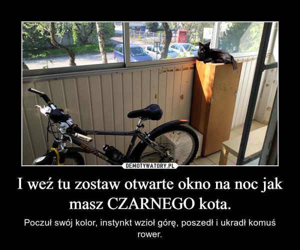 I weź tu zostaw otwarte okno na noc jak masz CZARNEGO kota. – Poczuł swój kolor, instynkt wzioł górę, poszedł i ukradł komuś rower.