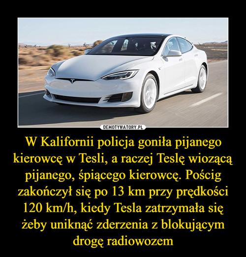 W Kalifornii policja goniła pijanego kierowcę w Tesli, a raczej Teslę wiozącą pijanego, śpiącego kierowcę. Pościg zakończył się po 13 km przy prędkości 120 km/h, kiedy Tesla zatrzymała się żeby uniknąć zderzenia z blokującym drogę radiowozem