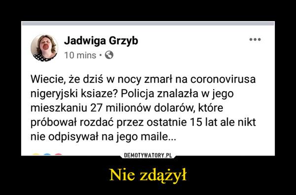 Nie zdążył –  Jadwiga Grzyb Wiecie, że dziś w nocy zmarł na coronavirusa nigeryjski ksiaze? policja znalazła w jego mieszkaniu 27 milionów dolarów, które próbował rozdać przez ostatnie 15 lat ale nikt nie odpisywałl na jego maile