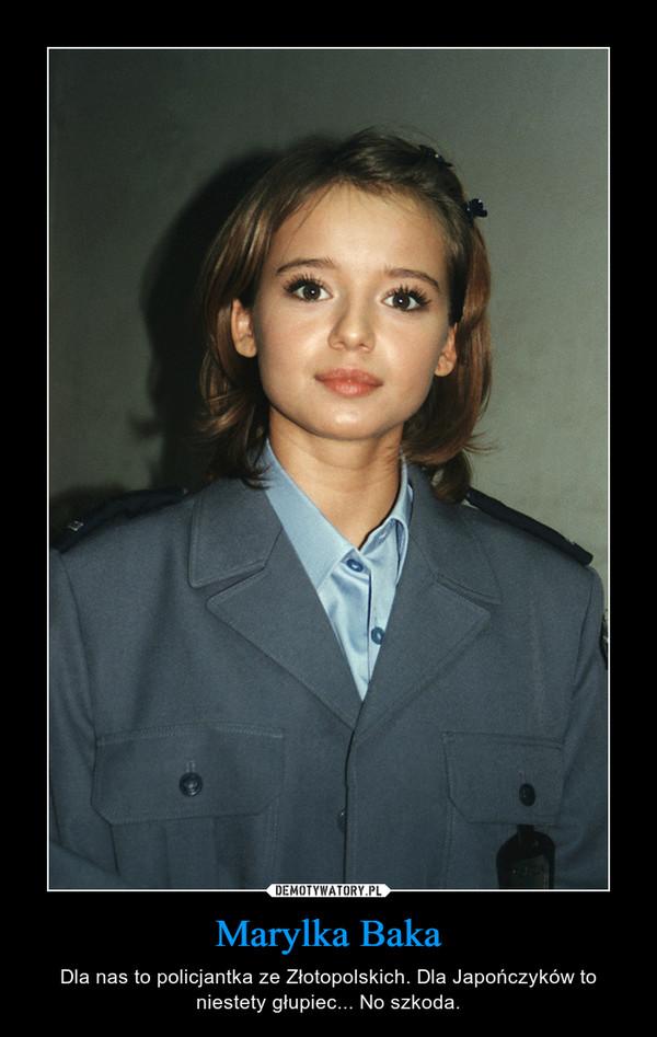 Marylka Baka – Dla nas to policjantka ze Złotopolskich. Dla Japończyków to niestety głupiec... No szkoda.