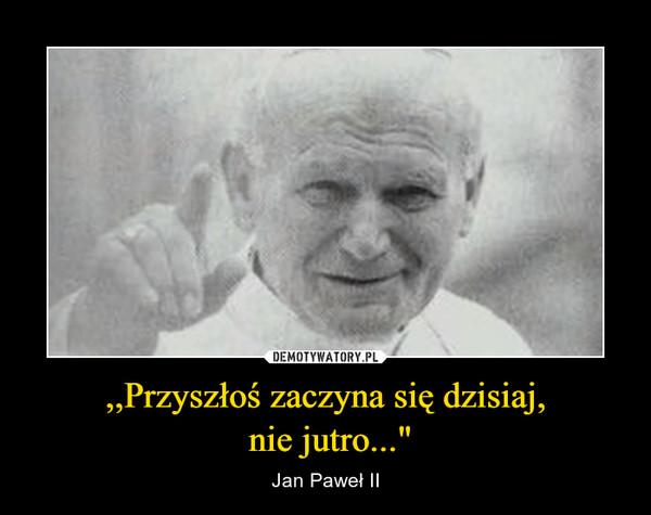 """,,Przyszłoś zaczyna się dzisiaj, nie jutro..."""" – Jan Paweł II"""