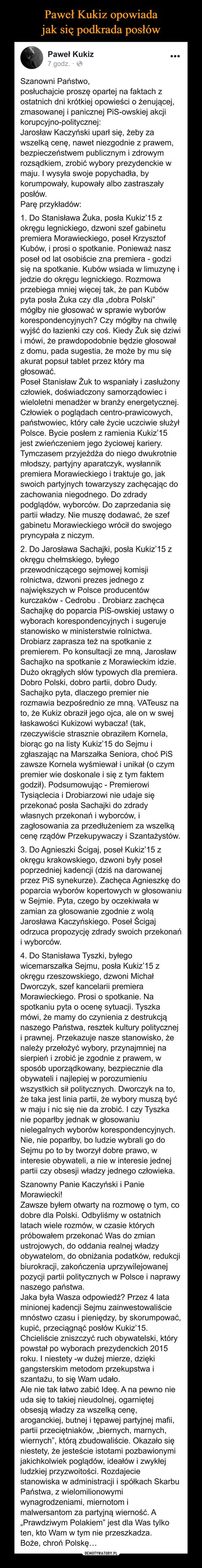 """–  Paweł Kukiz opowiada jak siępodkrada posłówPaweł Kukiz...7 godz. · OSzanowni Państwo,posłuchajcie proszę opartej na faktach zostatnich dni krótkiej opowieści o żenującej,zmasowanej i panicznej PiS-owskiej akcjikorupcyjno-politycznej:Jarosław Kaczyński uparł się, żeby zawszelką cenę, nawet niezgodnie z prawem,bezpieczeństwem publicznym i zdrowymrozsądkiem, zrobić wybory prezydenckie wmaju. I wysyła swoje popychadła, bykorumpowały, kupowały albo zastraszałyposłów.Parę przykładów:1. Do Stanisława Żuka, posła Kukiz'15 zokręgu legnickiego, dzwoni szef gabinetupremiera Morawieckiego, poseł KrzysztofKubów, i prosi o spotkanie. Ponieważ naszposeł od lat osobiście zna premiera - godzisię na spotkanie. Kubów wsiada w limuzynę ijedzie do okręgu legnickiego. Rozmowaprzebiega mniej więcej tak, że pan Kubówpyta posła Żuka czy dla """"dobra Polski""""mógłby nie głosować w sprawie wyborówkorespondencyjnych? Czy mógłby na chwilęwyjść do łazienki czy coś. Kiedy Żuk się dziwii mówi, że prawdopodobnie będzie głosowałz domu, pada sugestia, że może by mu sięakurat popsuł tablet przez który magłosować.Poseł Stanisław Żuk to wspaniały i zasłużonyczłowiek, doświadczony samorządowiec iwieloletni menadżer w branży energetycznej.Człowiek o poglądach centro-prawicowych,państwowiec, który całe życie uczciwie służyłPolsce. Bycie posłem z ramienia Kukiz'15jest zwieńczeniem jego życiowej kariery.Tymczasem przyjeżdża do niego dwukrotniemłodszy, partyjny aparatczyk, wysłannikpremiera Morawieckiego i traktuje go, jakswoich partyjnych towarzyszy zachęcając dozachowania niegodnego. Do zdradypodglądów, wyborców. Do zaprzedania siępartii władzy. Nie muszę dodawać, że szefgabinetu Morawieckiego wrócił do swojegopryncypała z niczym.2. Do Jarosława Sachajki, posła Kukiz'15 zokręgu chełmskiego, byłegoprzewodniczącego sejmowej komisjirolnictwa, dzwoni prezes jednego znajwiększych w Polsce producentówkurczaków - Cedrobu . Drobiarz zachęcaSachajkę do poparcia PiS-owskiej ustawy owyborach korespondencyjnych i sugeru"""